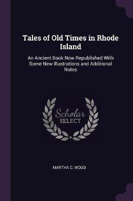 Tales of Old Times in Rhode Island - An Ancient Book Now Republished with Some New Illustrations and Additional Notes...