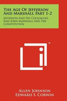 The Age of Jefferson and Marshall Part 1-2 - Jefferson and His Colleagues, and John Marshall and the Constitution (Paperback):...