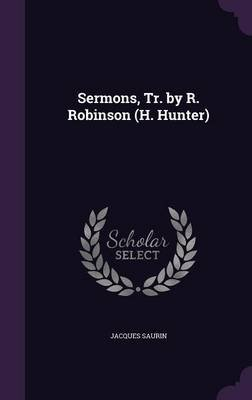 Sermons, Tr. by R. Robinson (H. Hunter) (Hardcover): Jacques Saurin