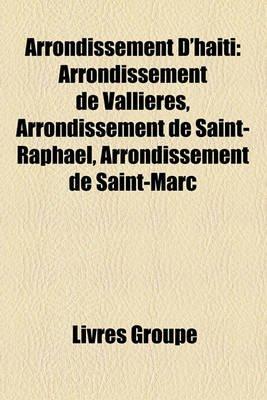 Arrondissement D'Hati - Arrondissement de Vallires, Arrondissement de Saint-Raphal, Arrondissement de Saint-Marc (French,...