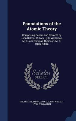 Foundations of the Atomic Theory - Comprising Papers and Extracts by John Dalton, William Hyde Wollaston, M. D., and Thomas...