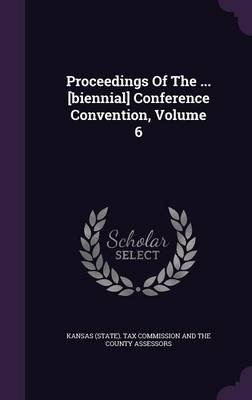 Proceedings of the ... [Biennial] Conference Convention, Volume 6 (Hardcover): Kansas (State) Tax Commission and the C.