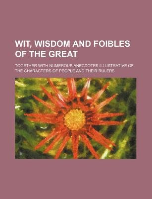 Wit, Wisdom and Foibles of the Great; Together with Numerous Anecdotes Illustrative of the Characters of People and Their...
