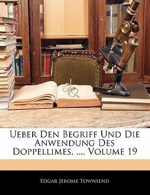 Ueber Den Begriff Und Die Anwendung Des Doppellimes. ..., Volume 19 (English, German, Paperback): Edgar Jerome Townsend