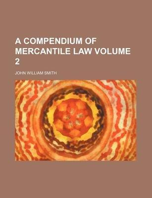 A Compendium of Mercantile Law Volume 2 (Paperback): John William Smith