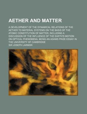 Aether and Matter; A Development of the Dynamical Relations of the Aether to Material Systems on the Basis of the Atomic...