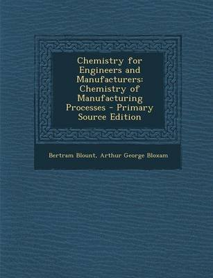 Chemistry for Engineers and Manufacturers - Chemistry of Manufacturing Processes (Paperback): Bertram Blount, Arthur George...