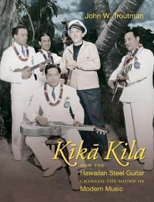 Kika Kila - How the Hawaiian Steel Guitar Changed the Sound of Modern Music (Hardcover): John W. Troutman