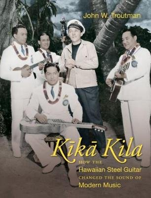 Kika Kila - How the Hawaiian Steel Guitar Changed the Sound of Modern Music (Hardcover): John W. Troutman