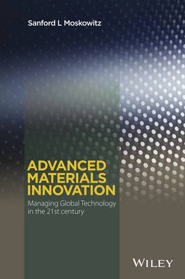 Advanced Materials Innovation - Managing Global Technology in the 21st century (Hardcover): Sanford L. Moskowitz