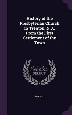 History of the Presbyterian Church in Trenton, N.J., from the First Settlement of the Town (Hardcover): John Hall