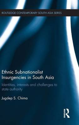 Ethnic Subnationalist Insurgencies in South Asia - Identities, Interests and Challenges to State Authority (Hardcover): Jugdep...