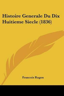 Histoire Generale Du Dix Huitieme Siecle (1836) (English, French, Paperback): Francois Ragon