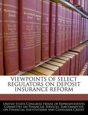 Viewpoints of Select Regulators on Deposit Insurance Reform (Paperback): United States Congress House of Represen