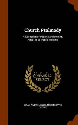 Church Psalmody - A Collection of Psalms and Hymns, Adapted to Public Worship (Hardcover): Isaac Watts, Lowell Mason, David...