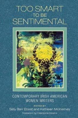 Too Smart to be Sentimental - Contemporary Irish American Women Writers (Paperback, Twenty-Eighth): Sally Barr Ebest, Kathleen...