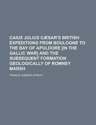 Caius Julius Caesar's British Expeditions from Boulogne to the Bay of Apuldore [In the Gallic War] and the Subsequent...