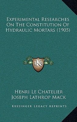 Experimental Researches on the Constitution of Hydraulic Mortars (1905) (Hardcover): Henri Le Chatelier
