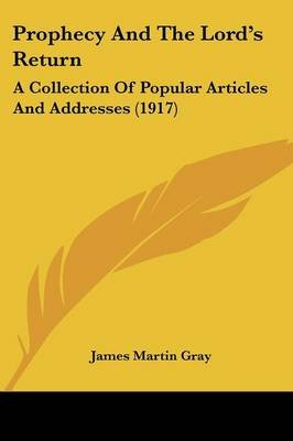 Prophecy and the Lord's Return - A Collection of Popular Articles and Addresses (1917) (Paperback): James Martin Gray