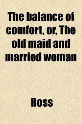 The Balance of Comfort, Or, the Old Maid and Married Woman (Volume 1); A Novel (Paperback): Ross, Mrs Ross