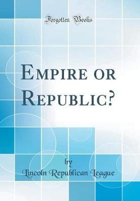 Empire or Republic? (Classic Reprint) (Hardcover): Lincoln Republican League