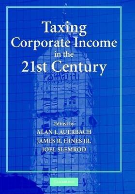 Taxing Corporate Income in the 21st Century (Electronic book text): Alan J. Auerbach, James Hines, Joel Slemrod