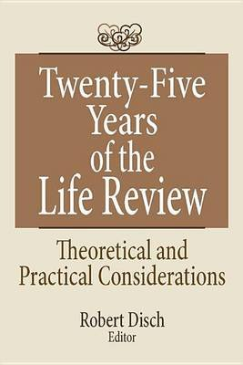 Twenty-Five Years of the Life Review - Theoretical and Practical Considerations (Electronic book text): Robert Disch