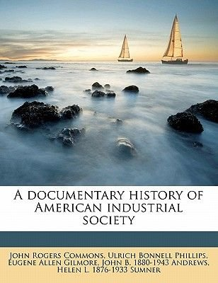A Documentary History of American Industrial Society (Paperback): John Rogers Commons, Ulrich Bonnell Phillips, Eugene Allen...