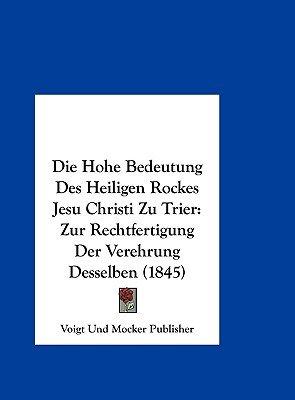 Die Hohe Bedeutung Des Heiligen Rockes Jesu Christi Zu Trier - Zur Rechtfertigung Der Verehrung Desselben (1845) (English,...