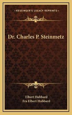 Dr. Charles P. Steinmetz (Hardcover): Elbert Hubbard