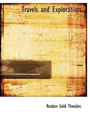 Travels and Exploratiion (Paperback): Reuben Gold Thwaites