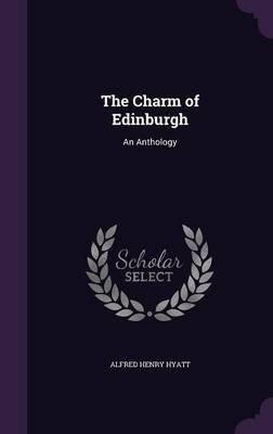 The Charm of Edinburgh - An Anthology (Hardcover): Alfred Henry Hyatt