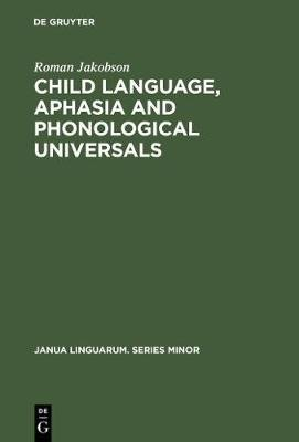Child Language, Aphasia and Phonological Universals (Hardcover, Reprint 2012): Roman Jakobson