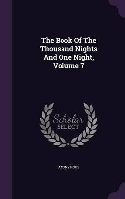 The Book of the Thousand Nights and One Night, Volume 7 (Hardcover): Anonymous