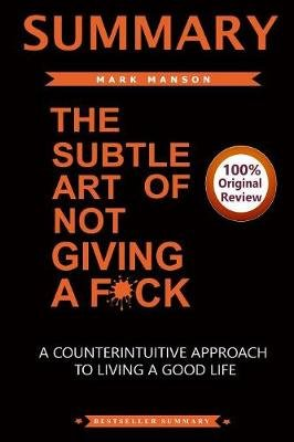 Summary of the Subtle Art of Not Giving a F*ck - A Counterintiutive Approach to Living a Good Life (Paperback): Bestseller...