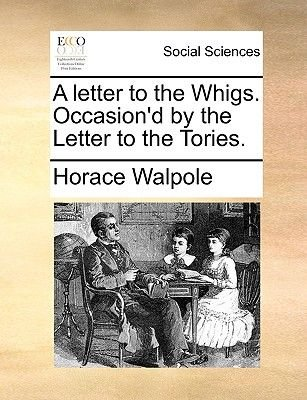 A Letter to the Whigs. Occasion'd by the Letter to the Tories. (Paperback): Horace Walpole
