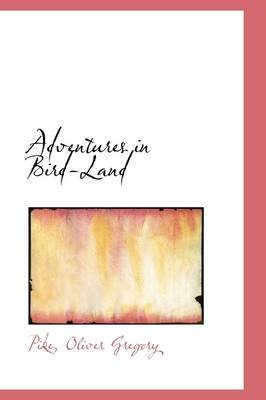 Adventures in Bird-Land (Hardcover): Pike Oliver Gregory