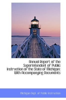 Annual Report of the Superintendent of Public Instruction of the State of Michigan - With Accompanyin (Hardcover): Michigan....