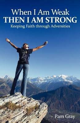 When I Am Weak, Then I Am Strong - Keeping Faith Through Adversities (Paperback): Pam Gray