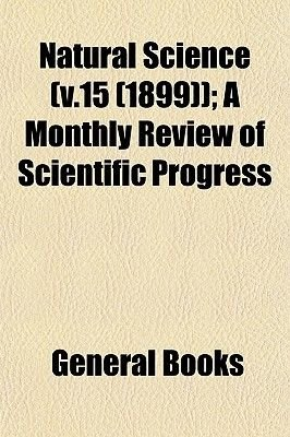 Natural Science (V.15 (1899)); A Monthly Review of Scientific Progress (Paperback): General Books