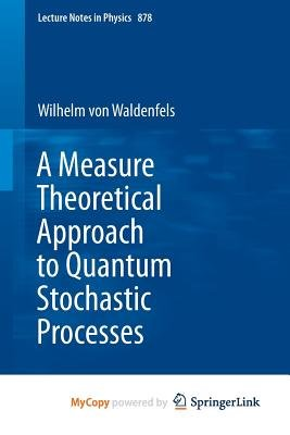 A Measure Theoretical Approach to Quantum Stochastic Processes (Paperback): Wilhelm Waldenfels