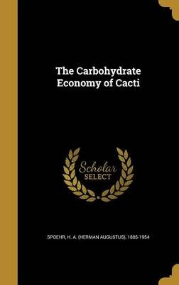 The Carbohydrate Economy of Cacti (Hardcover): H a (Herman Augustus) 1885-19 Spoehr