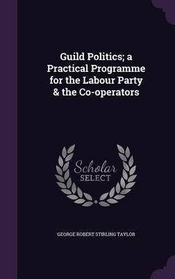Guild Politics; A Practical Programme for the Labour Party & the Co-Operators (Hardcover): George Robert Stirling Taylor