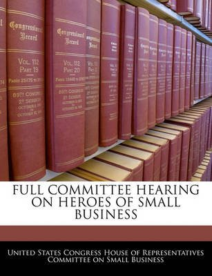 Full Committee Hearing on Heroes of Small Business (Paperback): United States Congress House of Represen