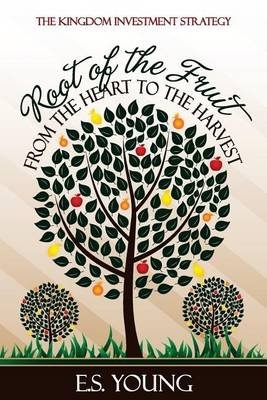 Root of the Fruit - From the Heart to the Harvest (Paperback): E. S. Young