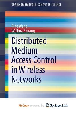 Distributed Medium Access Control in Wireless Networks (Paperback): Ping Wang, Weihua Zhuang
