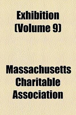 Exhibition (Volume 9) (Paperback): Massachusetts Charitable Association, Massachusetts Charitable Mechanic