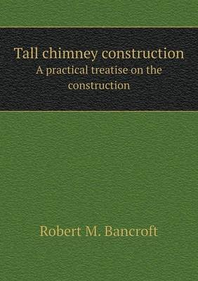 Tall Chimney Construction a Practical Treatise on the Construction (Paperback): Robert M. Bancroft