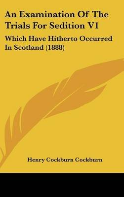 An Examination of the Trials for Sedition V1 - Which Have Hitherto Occurred in Scotland (1888) (Hardcover): Henry Cockburn...