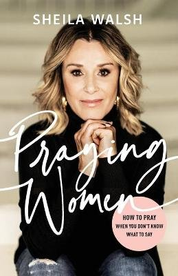 Praying Women - How to Pray When You Don't Know What to Say (Paperback): Sheila Walsh